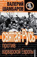 Валерий Шамбаров -Святая Русь против варварской Европы