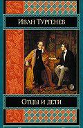 Иван Тургенев -Отцы и дети