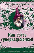 Галина Викторовна Назарова - Как стать суперведьмочкой. Самые сильные заклинания, ритуалы и заговоры