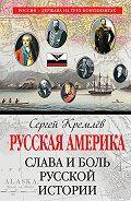 Сергей  Кремлев -Русская Америка. Слава и боль русской истории