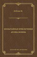 Морис  Леблан -Необычайные приключения Арсена Люпена (сборник)
