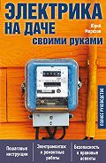 Юрий Морозов -Электрика на даче своими руками. Полное руководство