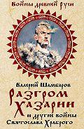 Валерий Шамбаров - Разгром Хазарии и другие войны Святослава Храброго