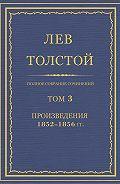Лев Толстой - Полное собрание сочинений. Том 3. Произведения 1852–1856 гг.