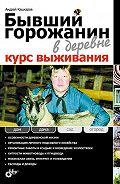Андрей Кашкаров - Бывший горожанин в деревне. Курс выживания