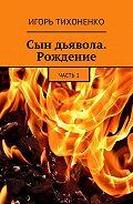 Игорь Тихоненко -Сын дьявола. Рождение. Часть1