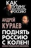 Андрей  Кураев -Поднять Россию с колен! Записки православного миссионера