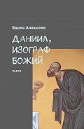 Борис Алексеев -Даниил, изограф Божий. Пьеса