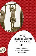 Борис Никитин, Лена Никитина - Мы, наши дети ивнуки. Том2. Так мы жили