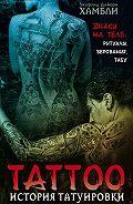 Уилфрид Д. Хамбли -История татуировки. Знаки на теле: ритуалы, верования, табу