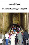 Андрей Белов -Не надеяться надо, а верить