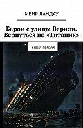 Меир Ландау -Барон сулицы Вернон. Вернуться на«Титаник». Книга первая