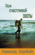 Всеволод Воробьёв -Эра счастливой охоты