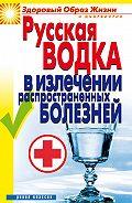 Кристина Ляхова - Русская водка в излечении распространенных болезней