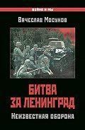 Вячеслав Мосунов - Битва за Ленинград. Неизвестная оборона