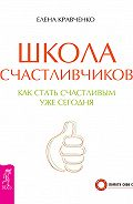 Елена Кравченко - Школа счастливчиков. Как стать счастливым уже сегодня