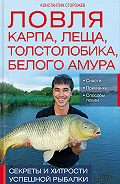 Константин Сторожев -Ловля карпа, леща, толстолобика, белого амура. Секреты и хитрости успешной рыбалки
