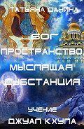 Татьяна Данина -Бог, Пространство, Мыслящая Субстанция. Учение Джуал Кхула