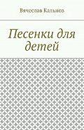 Вячеслав Кальнов -Песенки для детей