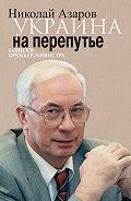 Николай Азаров - Украина на перепутье. Записки премьер-министра