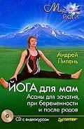 Андрей Липень -Йога для мам. Асаны для зачатия, при беременности и после родов