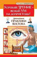 Андрей Левшинов - Хорошее зрение – ясный ум на долгие годы! Древнейшие практики Востока