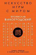 Бронислав Виногродский -Искусство игры с миром. Смысл победы в победе над смыслами