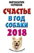 Мирзакарим Норбеков -Счастье в год Собаки. Успех и благополучие в 2018 году