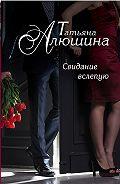 Татьяна Алюшина -Свидание вслепую