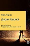 Игорь Марков -Дурья башка
