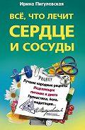 Ирина Пигулевская - Все, что лечит сердце и сосуды. Лучшие народные рецепты, исцеляющее питание и диета, гимнастика, йога, медитация…
