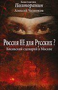 Алексей Челноков -Россия не для русских? Косовский сценарий в Москве