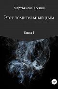 Ксения Мартьянова -Этот томительный дым