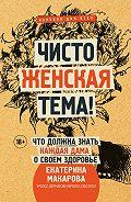 Екатерина Макарова -Чисто женская тема! Что должна знать каждая дама о своем здоровье