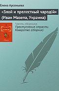 Елена Арсеньева - «Злой и прелестный чародiй» (Иван Мазепа, Украина)