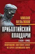 Михаил Мельтюхов -Прибалтийский плацдарм (1939–1940 гг.). Возвращение Советского Союза на берега Балтийского моря