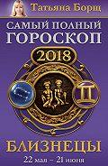 Татьяна Борщ -Близнецы. Самый полный гороскоп на 2018 год. 22 мая – 21 июня