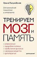 Ирина Пигулевская -Тренируем мозг и память. Здоровое питание, правильное дыхание, физические упражнения, народные рецепты, фитотерапия для улучшения мышления и интеллекта