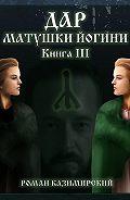 Роман Казимирский -Дар матушки Йогини. Книга 3