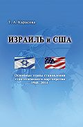 Татьяна Карасова - Израиль и США: Основные этапы становления стратегического партнерства 1948–2014