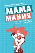 Евгения Попова-Яковлева -Мамамания. Простые истины, или Воспитание с любовью
