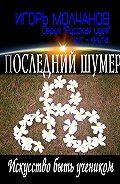 Игорь Молчанов -Последний Шумер. Искусство быть учеником
