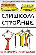 Наталья Фадеева - Слишком стройные. Для тех, кто хочет, но не может набрать вес