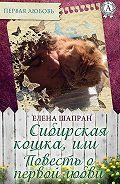 Елена Шапран - Сибирская кошка, или Повесть о первой любви