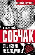 Юрий Шутов -Анатолий Собчак. Отец Ксении, муж Людмилы
