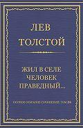 Лев Толстой - Полное собрание сочинений. Том 26. Произведения 1885–1889 гг. Жил в селе человек праведный…