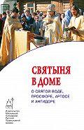 Протоиерей Максим Козлов - Cвятыня в доме: о святой воде, просфоре, артосе и антидоре