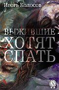Игорь Колосов -Выжившие хотят спать