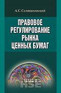 Антон Селивановский - Правовое регулирование рынка ценных бумаг