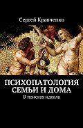 Сергей Кравченко -Психопатология семьи и дома. В поисках идеала